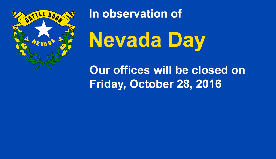 In observation of the Nevada Day holiday, our offices will be closed on Friday, October 28, 2016.