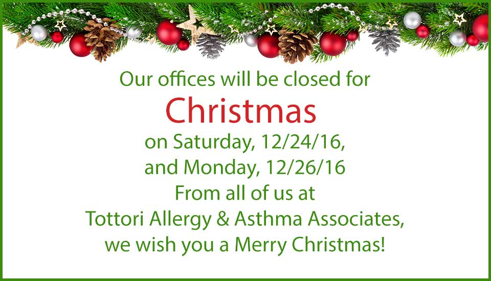 Our offices will be closed for Christmas on Saturday 12/24/16 and Monday 12/26/16. From all of us at Tottori Allergy & Asthma Associates, we wish you a Merry Christmas!